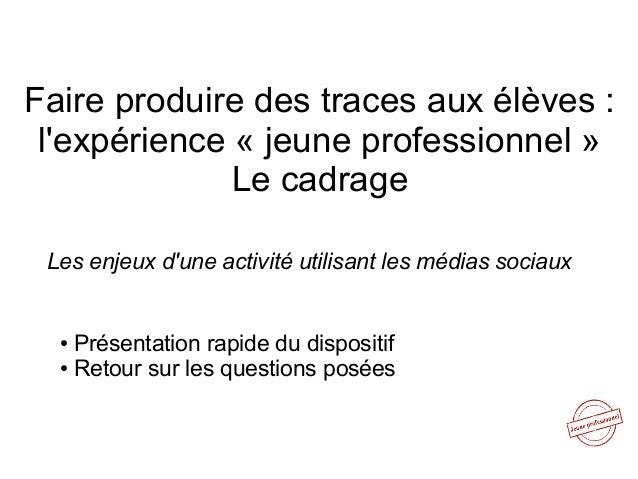 Faire produire des traces aux élèves : l'expérience « jeune professionnel » Le cadrage Les enjeux d'une activité utilisant...