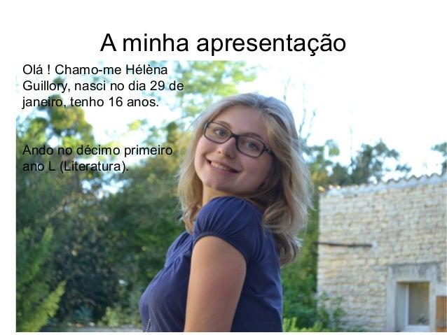 A minha apresentação Olá ! Chamo-me Hélèna Guillory, nasci no dia 29 de janeiro, tenho 16 anos. Ando no décimo primeiro an...