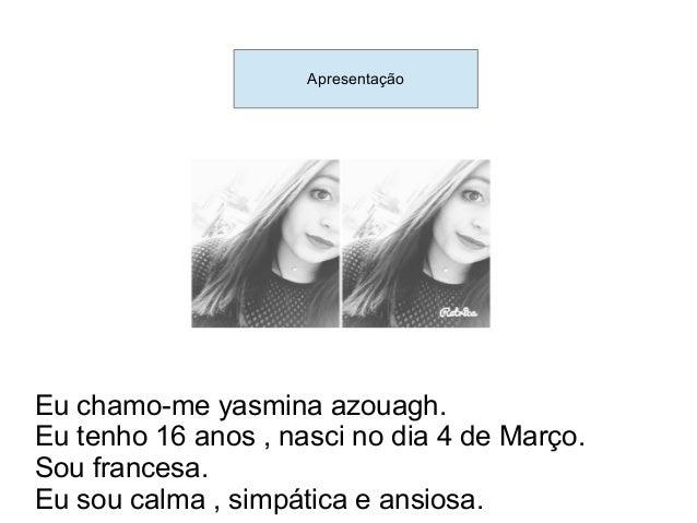 Presentaçâo Eu chamo-me yasmina azouagh. Eu tenho 16 anos , nasci no dia 4 de Março. Sou francesa. Eu sou calma , simpátic...