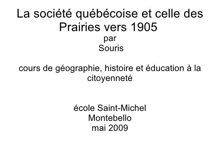 La société québécoise et celle des Prairies vers 1905  <ul><ul><li>par </li></ul></ul><ul><ul><li>Souris </li></ul></ul><u...