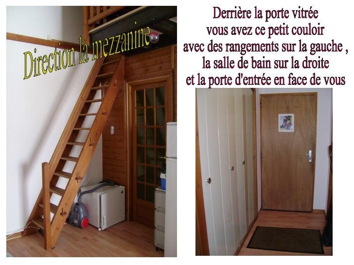 Direction la mezzanine  Derrière la porte vitrée vous avez ce petit couloir avec des rangements sur la gauche , la salle d...