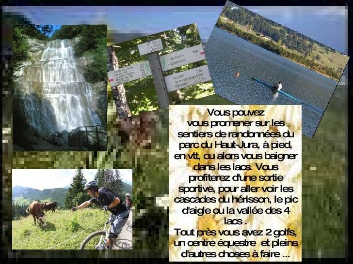 Vous pouvez vous promener sur les sentiers de randonnées du parc du Haut-Jura, à pied, en vtt, ou alors vous baigner dans ...
