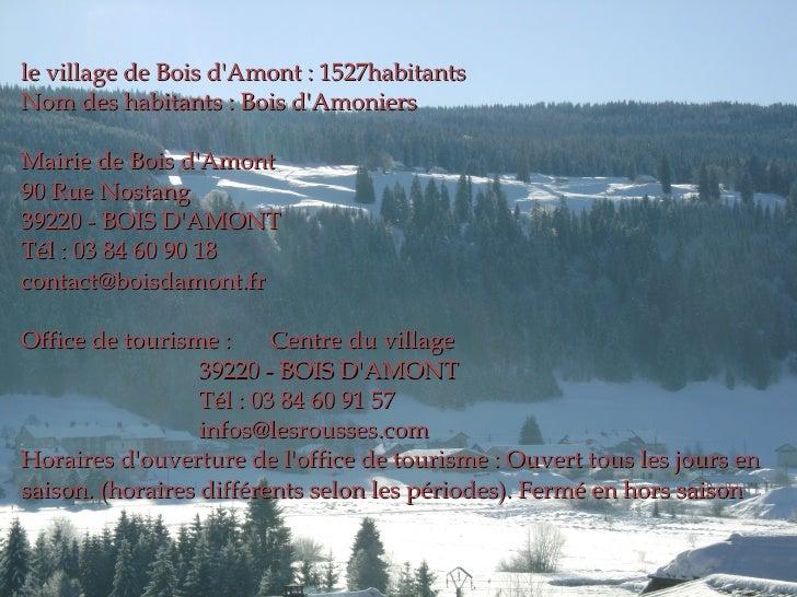 le village de Bois d'Amont : 1527habitants Nom des habitants : Bois d'Amoniers Mairie de Bois d'Amont 90 Rue Nostang 39220...