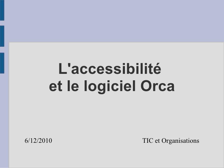 L'accessibilité  et le logiciel Orca 6/12/2010   TIC et Organisations