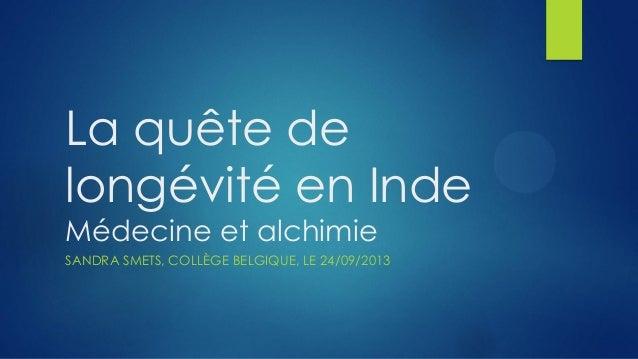 La quête de longévité en Inde Médecine et alchimie SANDRA SMETS, COLLÈGE BELGIQUE, LE 24/09/2013