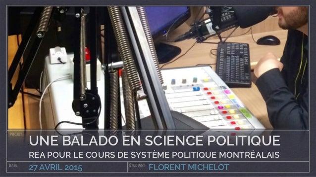 FLORENT MICHELOT PROJET DATE ÉTUDIANT 27 AVRIL 2015 UNE BALADO EN SCIENCE POLITIQUE REA POUR LE COURS DE SYSTÈME POLITIQUE...