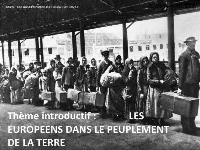 Thème introductif : LES EUROPEENS DANS LE PEUPLEMENT DE LA TERRE Source : Ellis Island Foundation, Inc./National Park Serv...