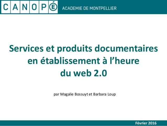 Services et produits documentaires en établissement à l'heure du web 2.0 Février 2016 par Magalie Bossuyt et Barbara Loup