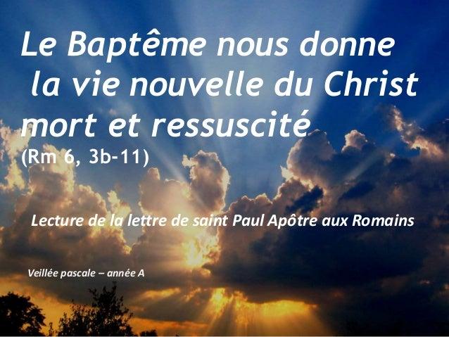 Veillée pascale – année A Le Baptême nous donne la vie nouvelle du Christ mort et ressuscité (Rm 6, 3b-11) Lecture de la l...