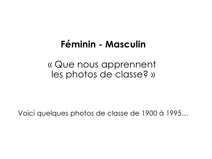 Féminin - Masculin «Que nous apprennent  les photos de classe?» Voici quelques photos de classe de 1900 à 1995…