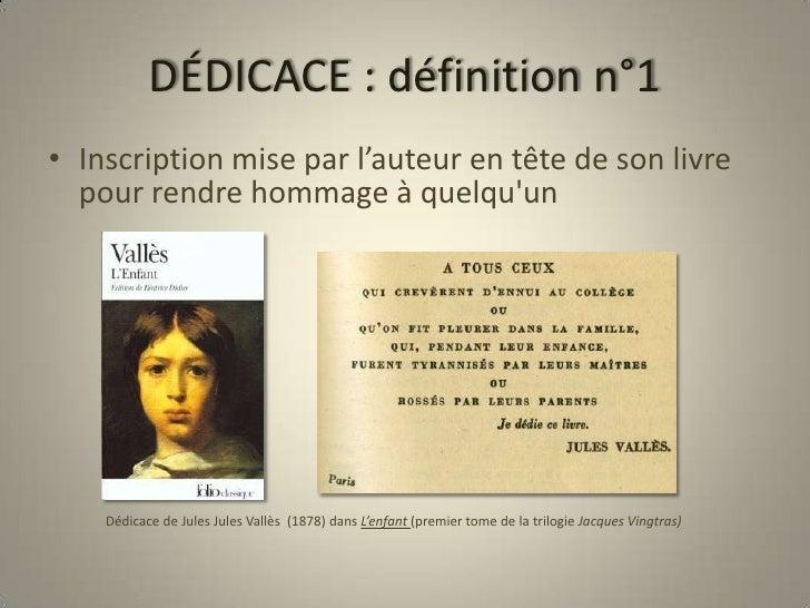 DÉDICACE : définition n°1<br />Inscription mise par l'auteur en tête de son livre pour rendre hommage à quelqu'un<br />   ...