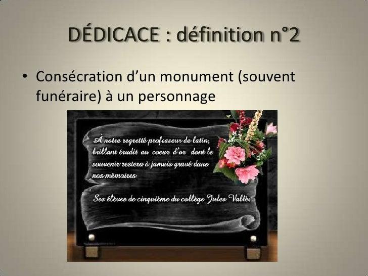 DÉDICACE : définition n°2<br />Consécration d'un monument (souvent funéraire) à un personnage<br />