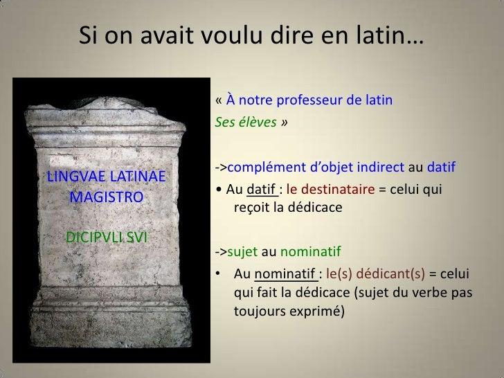 Si on avait voulu dire en latin…<br />«À notre professeur de latin<br />Ses élèves»<br />-> complément d'objet second au...