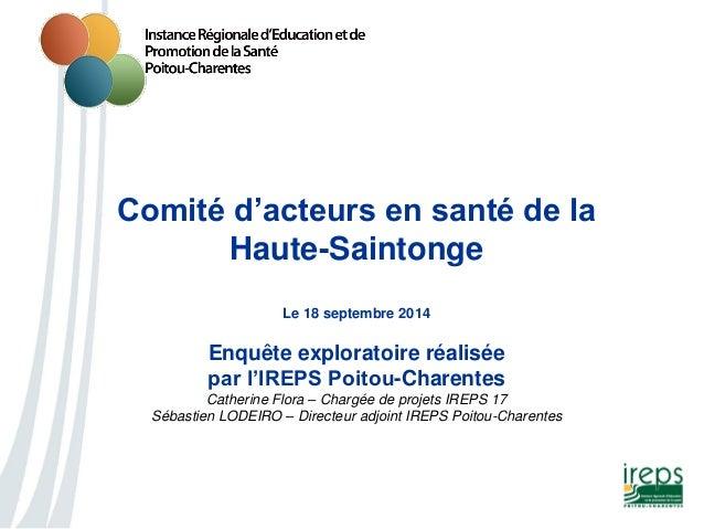 Comité d'acteurs en santé de la Haute-Saintonge Le 18 septembre 2014 Enquête exploratoire réalisée par l'IREPS Poitou-Char...