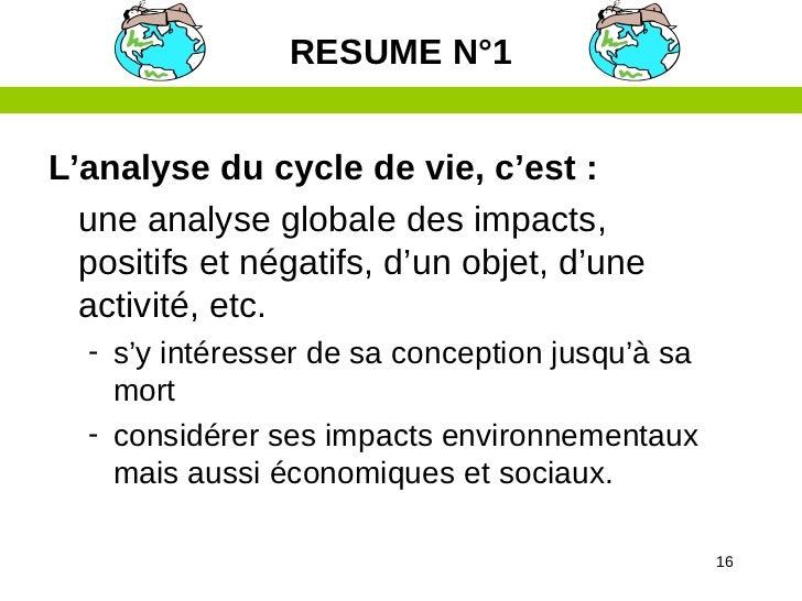 RESUME N°1L'analyse du cycle de vie, c'est :  une analyse globale des impacts,  positifs et négatifs, d'un objet, d'une  a...