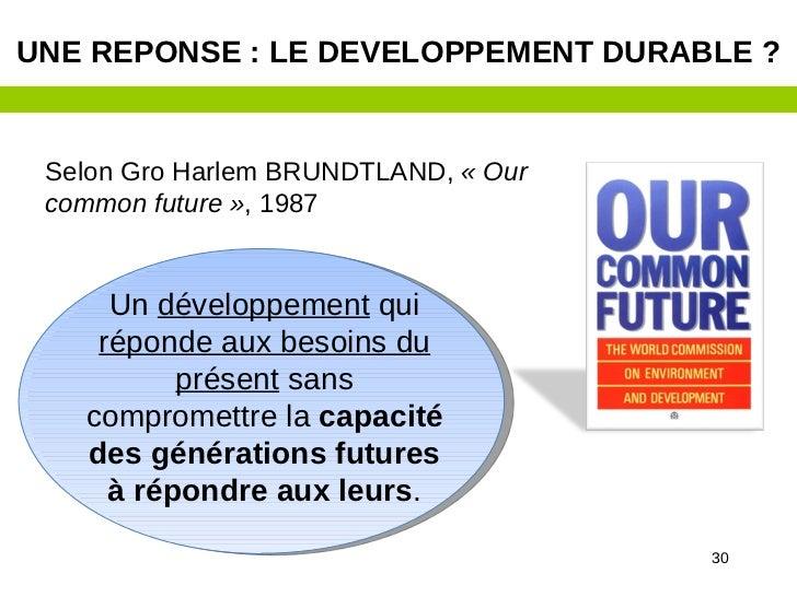 UNE REPONSE : LE DEVELOPPEMENT DURABLE ? Selon Gro Harlem BRUNDTLAND, « Our common future », 1987     Un développement qui...