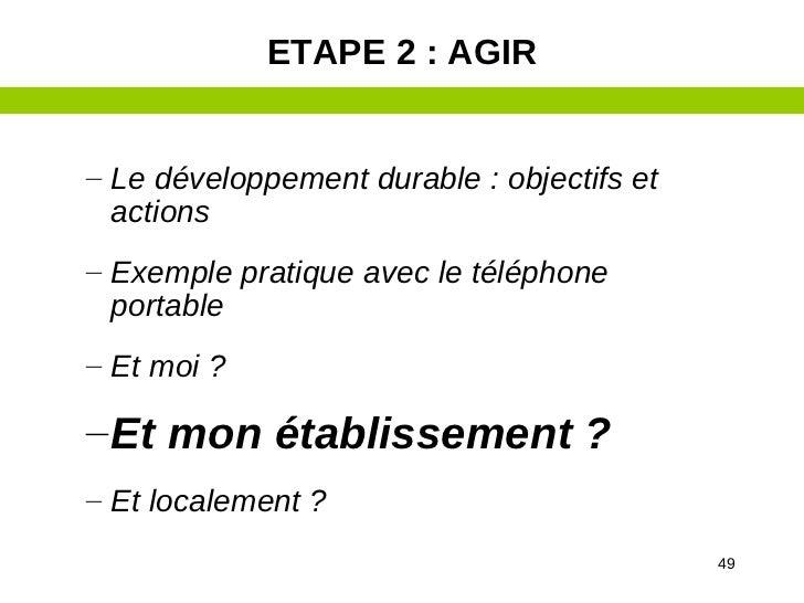 ETAPE 2 : AGIR– Le développement durable : objectifs et  actions– Exemple pratique avec le téléphone  portable– Et moi ?– ...