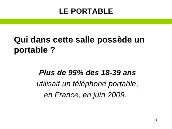LE PORTABLEQui dans cette salle possède unportable ?      Plus de 95% des 18-39 ans     utilisait un téléphone portable,  ...