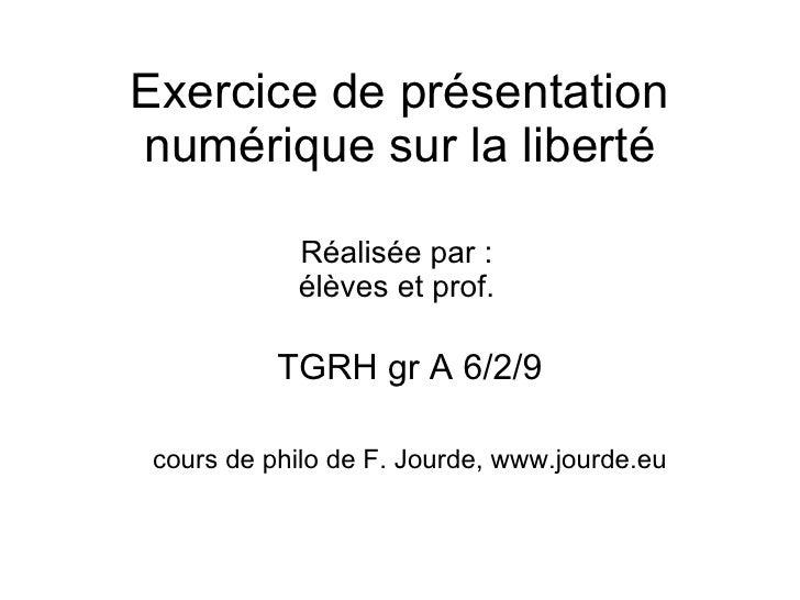 Exercice de présentation numérique sur la liberté TGRH gr A 6/2/9 cours de philo de F. Jourde, www.jourde.eu Réalisée par ...