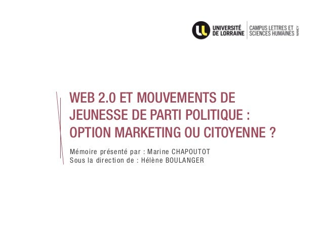 WEB 2.0 ET MOUVEMENTS DE JEUNESSE DE PARTI POLITIQUE : OPTION MARKETING OU CITOYENNE ? Mémoire présenté par : Marine CHAPO...