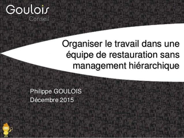 Organiser le travail dans une équipe de restauration sans management hiérarchique Philippe GOULOIS Décembre 2015 1