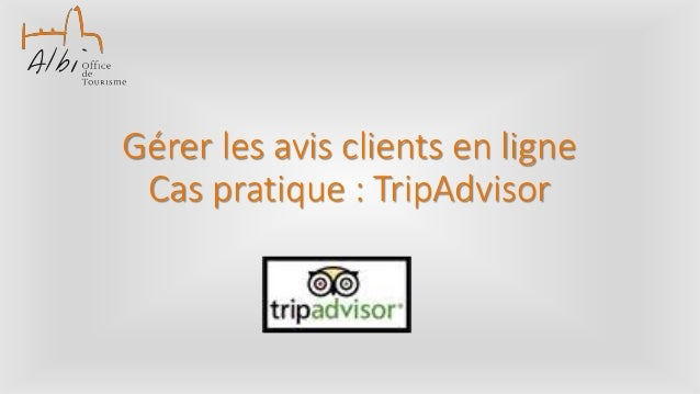 Gérer les avis clients en ligne Cas pratique : TripAdvisor