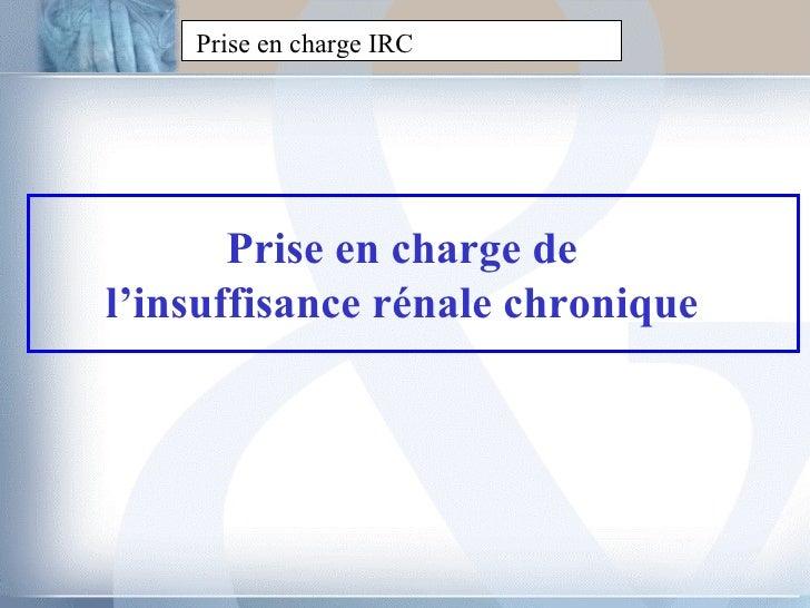 Prise en charge IRC Prise en charge de l'insuffisance rénale chronique