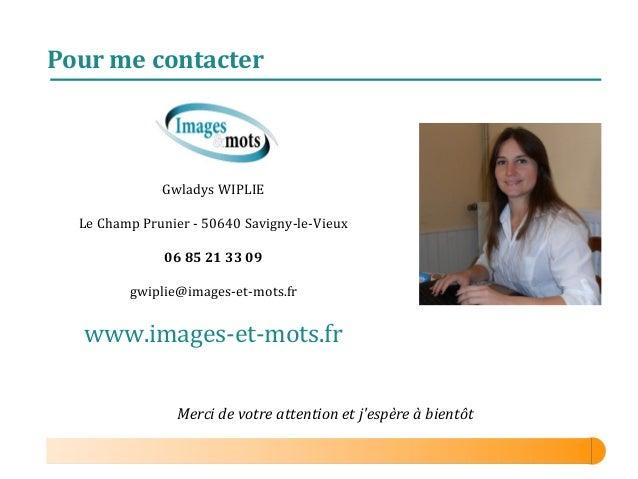 Pour me contacter  Gwladys WIPLIE Le Champ Prunier - 50640 Savigny-le-Vieux 06 85 21 33 09 gwiplie@images-et-mots.fr  www....