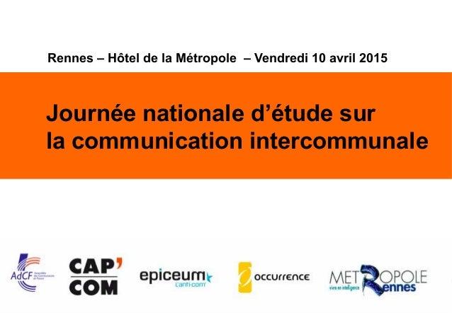 1 Journée nationale d'étude sur la communication intercommunale Rennes – Hôtel de la Métropole – Vendredi 10 avril 2015