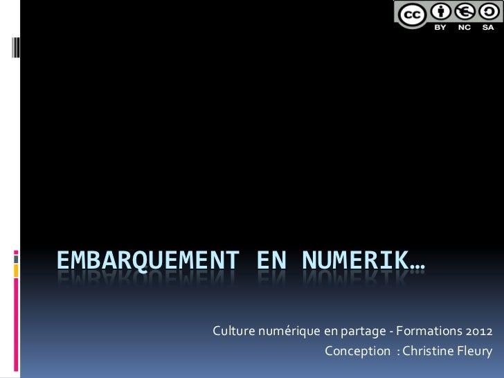 EMBARQUEMENT EN NUMERIK…          Culture numérique en partage - Formations 2012                            Conception : C...