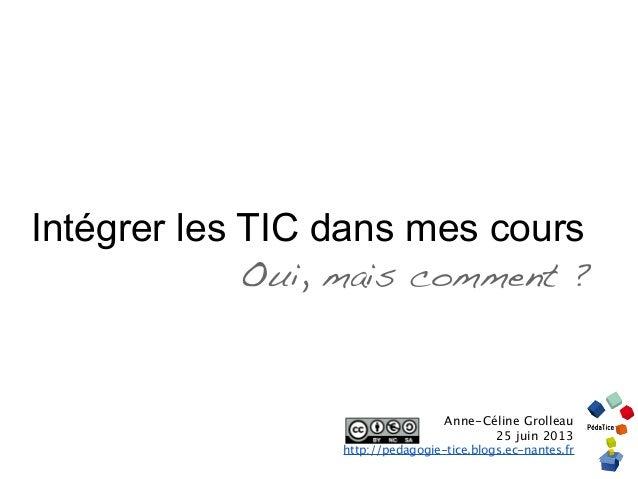 Intégrer les TIC dans mes coursOui, mais comment ?Anne-Céline Grolleau25 juin 2013http://pedagogie-tice.blogs.ec-nantes.fr