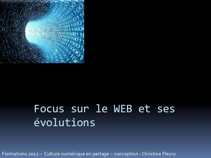 Focus sur le WEB et ses              évolutionsFormations 2012 – Culture numérique en partage – conception : Christine Fle...