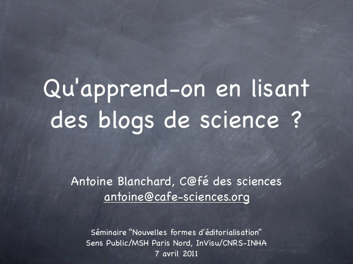 Quapprend-on en lisantdes blogs de science ?  Antoine Blanchard, C@fé des sciences        antoine@cafe-sciences.org     Sé...