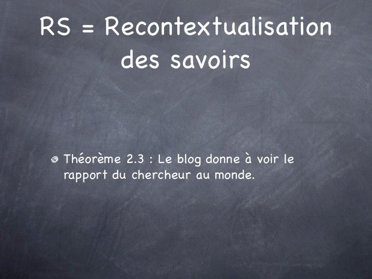 RS = Recontextualisation      des savoirs Théorème 2.3 : Le blog donne à voir le rapport du chercheur au monde.