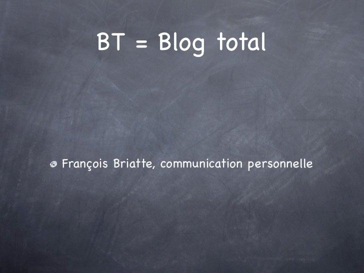 BT = Blog totalFrançois Briatte, communication personnelle