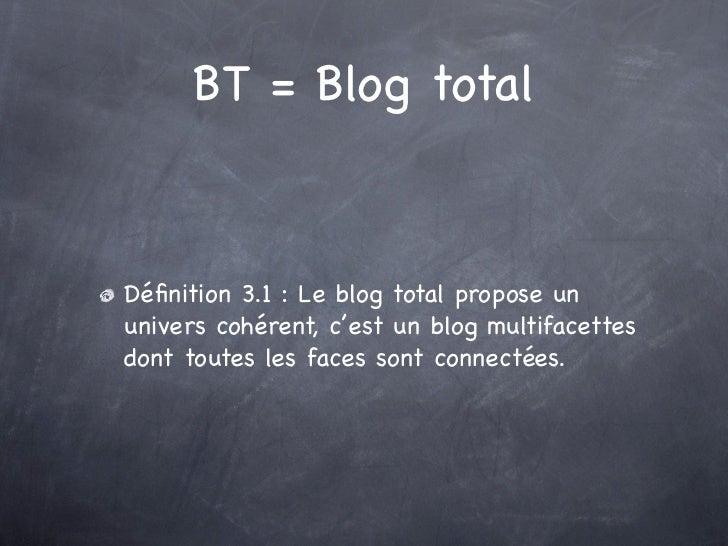 BT = Blog totalDéfinition 3.1 : Le blog total propose ununivers cohérent, c'est un blog multifacettesdont toutes les faces ...