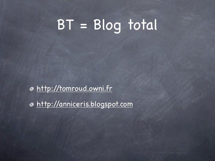 BT = Blog totalhttp://tomroud.owni.frhttp://anniceris.blogspot.com