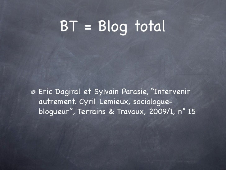 "BT = Blog totalEric Dagiral et Sylvain Parasie, ""Intervenirautrement. Cyril Lemieux, sociologue-blogueur"", Terrains & Trav..."