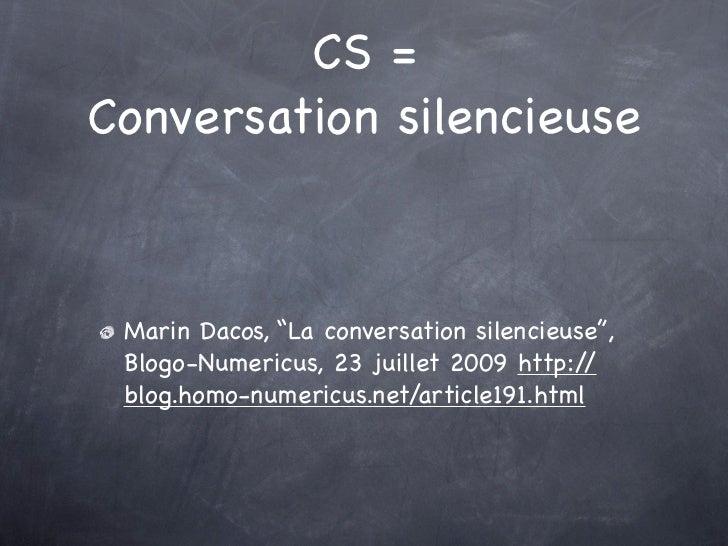 "CS =Conversation silencieuse Marin Dacos, ""La conversation silencieuse"", Blogo-Numericus, 23 juillet 2009 http:/ / blog.ho..."