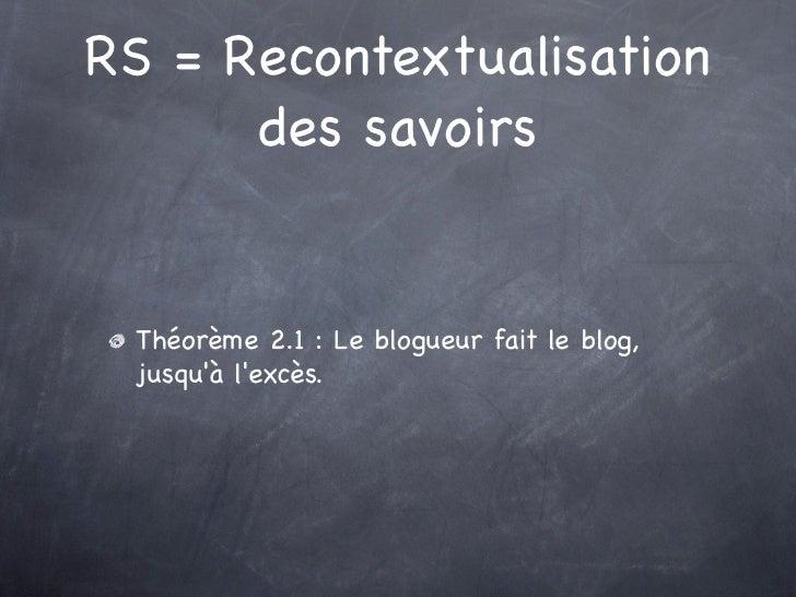 RS = Recontextualisation      des savoirs Théorème 2.1 : Le blogueur fait le blog, jusquà lexcès.