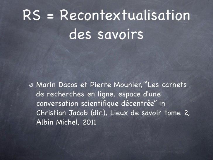 """RS = Recontextualisation      des savoirs Marin Dacos et Pierre Mounier, """"Les carnets de recherches en ligne, espace dune ..."""