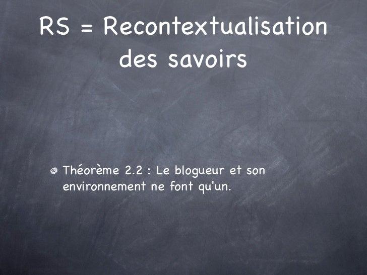 RS = Recontextualisation      des savoirs Théorème 2.2 : Le blogueur et son environnement ne font quun.