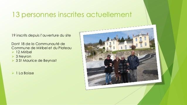 13 personnes inscrites actuellement  19 inscrits depuis l'ouverture du site Dont 18 de la Communauté de Commune de Miribel...