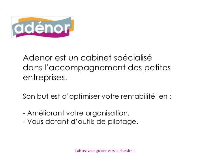 Adenor est un cabinet spécialisé dans l'accompagnement des petites entreprises.Son but est d'optimiser votre rentabilité  ...