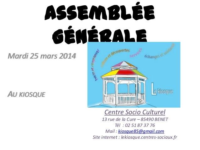 Assemblée Générale Mardi 25 mars 2014 AU KIOSQUE Centre Socio Culturel 13 rue de la Cure – 85490 BENET Tél : 02 51 87 37 7...