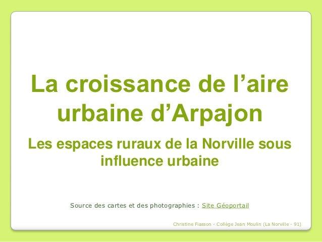 La croissance de l'aire  urbaine d'ArpajonLes espaces ruraux de la Norville sous         influence urbaine      Source des...