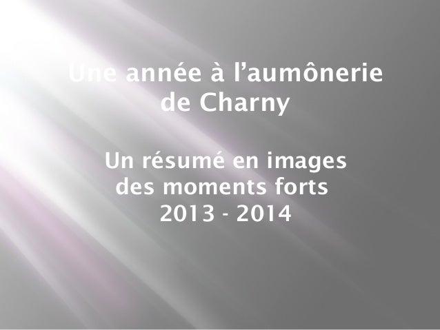 Une année à l'aumônerie de Charny Un résumé en images des moments forts 2013 - 2014