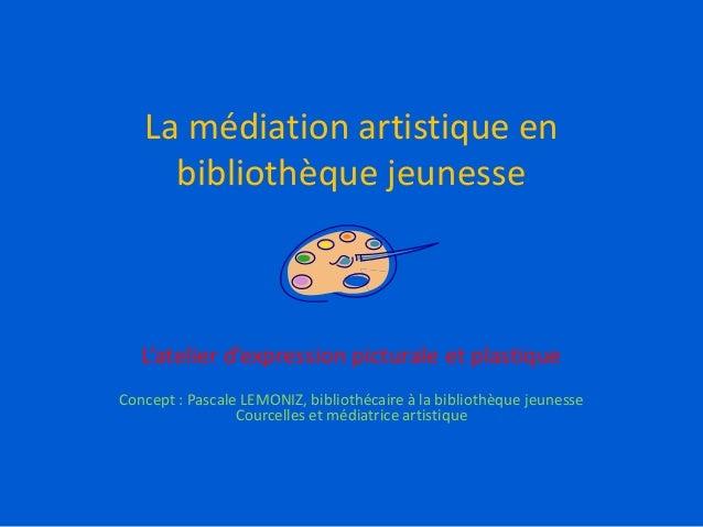 La médiation artistique en bibliothèque jeunesse L'atelier d'expression picturale et plastique Concept : Pascale LEMONIZ, ...