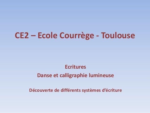 CE2 – Ecole Courrège - Toulouse                 Ecritures      Danse et calligraphie lumineuse   Découverte de différents ...