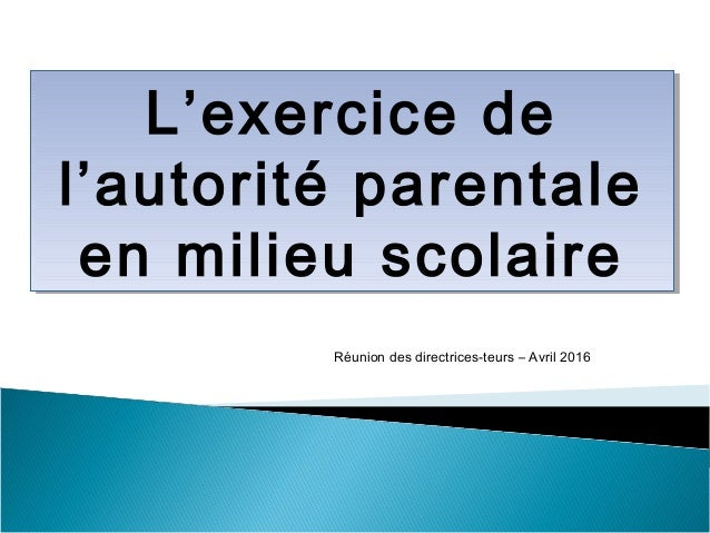 L'exercice de l'autorité parentale en milieu scolaire L'exercice de l'autorité parentale en milieu scolaire Réunion des di...